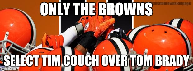Cleveland Browns   | ONLY THE BROWNS SELECT TIM COUCH OVER TOM BRADY | image tagged in cleveland browns | made w/ Imgflip meme maker