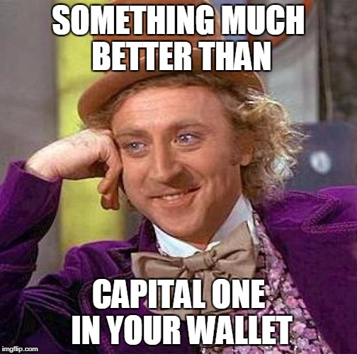 Creepy Condescending Wonka Meme | SOMETHING MUCH BETTER THAN CAPITAL ONE IN YOUR WALLET | image tagged in memes,creepy condescending wonka | made w/ Imgflip meme maker