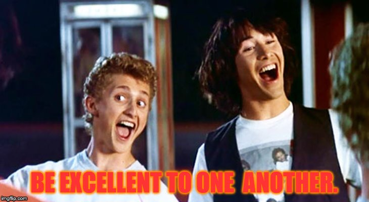 Bill and Ted's Advice | BE EXCELLENT TO ONE  ANOTHER. | image tagged in bill and ted,meme | made w/ Imgflip meme maker