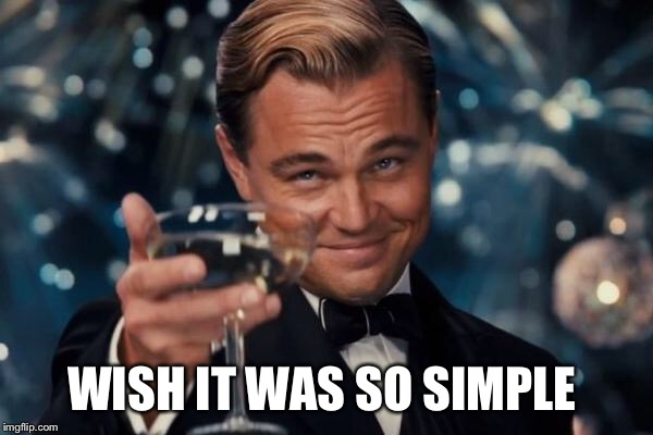 Leonardo Dicaprio Cheers Meme | WISH IT WAS SO SIMPLE | image tagged in memes,leonardo dicaprio cheers | made w/ Imgflip meme maker