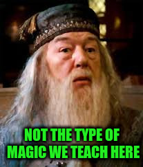 NOT THE TYPE OF MAGIC WE TEACH HERE | made w/ Imgflip meme maker