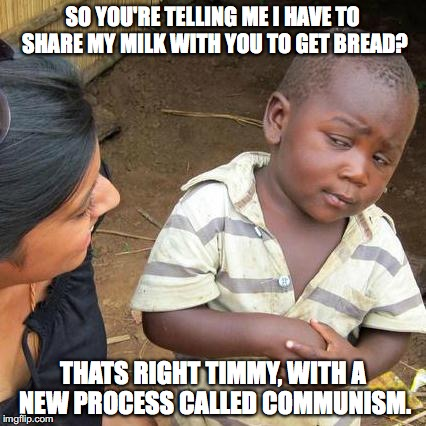 Third World Skeptical Kid Meme | SO YOU'RE TELLING ME I HAVE TO SHARE MY MILK WITH YOU TO GET BREAD? THATS RIGHT TIMMY, WITH A NEW PROCESS CALLED COMMUNISM. | image tagged in memes,third world skeptical kid | made w/ Imgflip meme maker