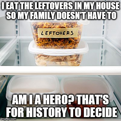 I EAT THE LEFTOVERS IN MY HOUSE SO MY FAMILY DOESN'T HAVE TO AM I A HERO? THAT'S FOR HISTORY TO DECIDE | image tagged in leftovers | made w/ Imgflip meme maker