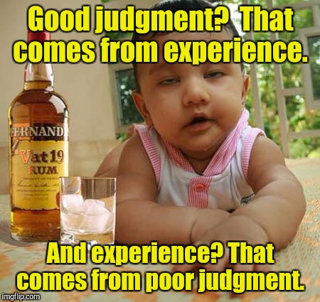 Drunk as Piss Baby | Good judgment?  That comes from experience. And experience? That comes from poor judgment. | image tagged in drunk as piss baby | made w/ Imgflip meme maker