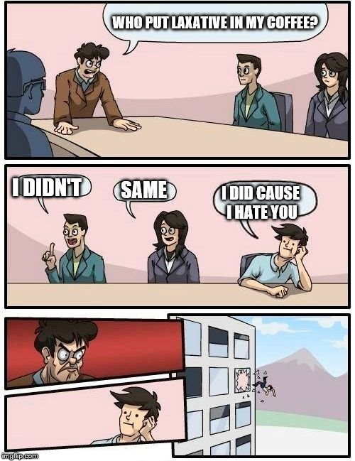 Boardroom Meeting Suggestion Meme | WHO PUT LAXATIVE IN MY COFFEE? I DIDN'T SAME I DID CAUSE I HATE YOU | image tagged in memes,boardroom meeting suggestion | made w/ Imgflip meme maker