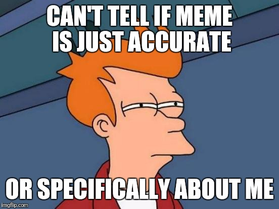 Is this about me? | CAN'T TELL IF MEME IS JUST ACCURATE OR SPECIFICALLY ABOUT ME | image tagged in memes,futurama fry,personal | made w/ Imgflip meme maker