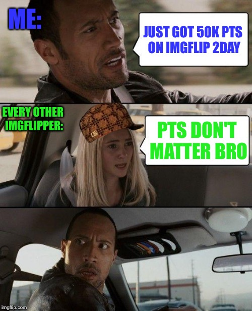 Thank u for 50k! :D | JUST GOT 50K PTS ON IMGFLIP 2DAY PTS DON'T MATTER BRO ME: EVERY OTHER IMGFLIPPER: | image tagged in memes,the rock driving,scumbag,imgflip,imgflip points,points | made w/ Imgflip meme maker