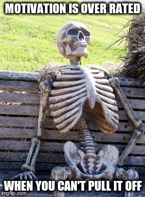 Waiting Skeleton Meme | MOTIVATION IS OVER RATED WHEN YOU CAN'T PULL IT OFF | image tagged in memes,waiting skeleton | made w/ Imgflip meme maker