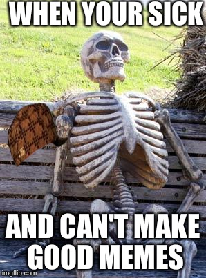 Waiting Skeleton Meme | WHEN YOUR SICK AND CAN'T MAKE GOOD MEMES | image tagged in memes,waiting skeleton,scumbag | made w/ Imgflip meme maker