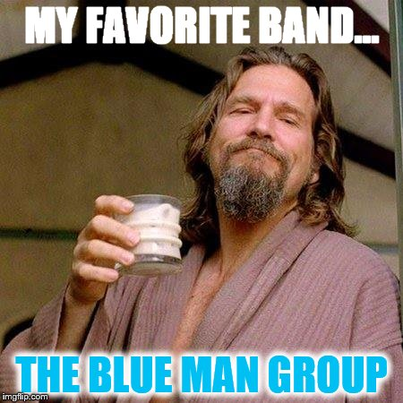 The Dude | MY FAVORITE BAND... THE BLUE MAN GROUP | image tagged in the dude | made w/ Imgflip meme maker