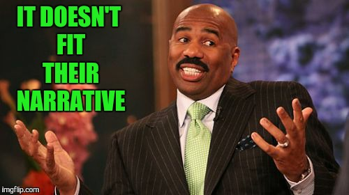 Steve Harvey Meme | IT DOESN'T FIT THEIR NARRATIVE | image tagged in memes,steve harvey | made w/ Imgflip meme maker