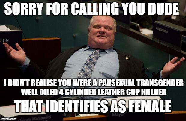 And the list goes on and on and on... | SORRY FOR CALLING YOU DUDE I DIDN'T REALISE YOU WERE A PANSEXUAL TRANSGENDER WELL OILED 4 CYLINDER LEATHER CUP HOLDER THAT IDENTIFIES AS FEM | image tagged in rob ford - sorry for partying | made w/ Imgflip meme maker