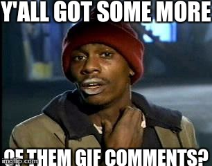 Y'all Got Any More Of That Meme | Y'ALL GOT SOME MORE OF THEM GIF COMMENTS? | image tagged in memes,yall got any more of | made w/ Imgflip meme maker