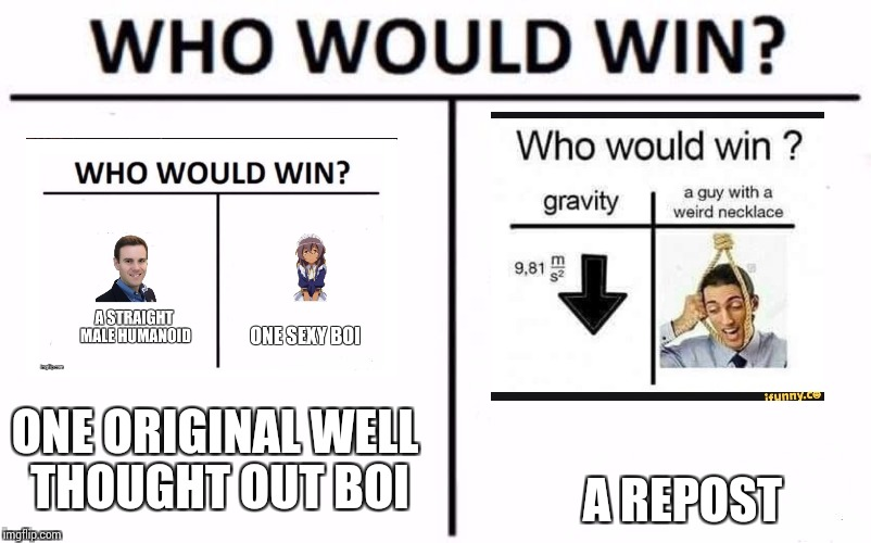 Who Would Win? Meme | ONE ORIGINAL WELL THOUGHT OUT BOI A REPOST | image tagged in who would win | made w/ Imgflip meme maker