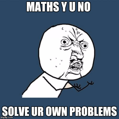 Y U No Meme | MATHS Y U NO SOLVE UR OWN PROBLEMS | image tagged in memes,y u no | made w/ Imgflip meme maker
