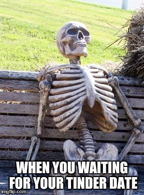Waiting Skeleton Meme | WHEN YOU WAITING FOR YOUR TINDER DATE | image tagged in memes,waiting skeleton | made w/ Imgflip meme maker