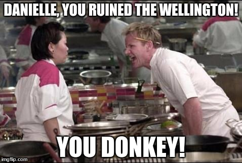 Angry Chef Gordon Ramsay Meme | DANIELLE, YOU RUINED THE WELLINGTON! YOU DONKEY! | image tagged in memes,angry chef gordon ramsay | made w/ Imgflip meme maker