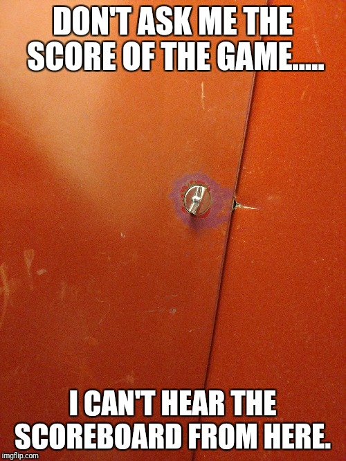 Don't ask me the score | DON'T ASK ME THE SCORE OF THE GAME..... I CAN'T HEAR THE SCOREBOARD FROM HERE. | image tagged in sports,bathroom,crohn's | made w/ Imgflip meme maker