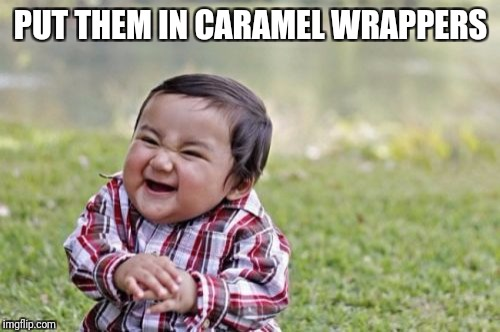 Evil Toddler Meme | PUT THEM IN CARAMEL WRAPPERS | image tagged in memes,evil toddler | made w/ Imgflip meme maker