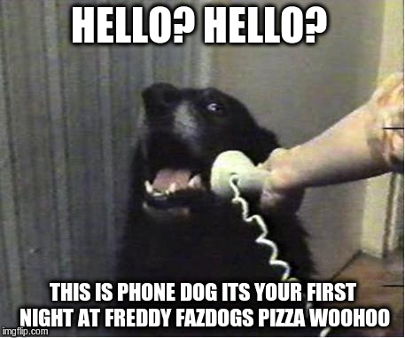 Yes this is dog | HELLO? HELLO? THIS IS PHONE DOG ITS YOUR FIRST NIGHT AT FREDDY FAZDOGS PIZZA WOOHOO | image tagged in yes this is dog | made w/ Imgflip meme maker