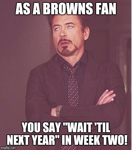 "Face You Make Robert Downey Jr Meme | AS A BROWNS FAN YOU SAY ""WAIT 'TIL NEXT YEAR"" IN WEEK TWO! 