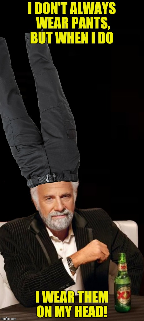 I DON'T ALWAYS WEAR PANTS, BUT WHEN I DO I WEAR THEM ON MY HEAD! | made w/ Imgflip meme maker
