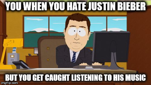 Aaaaand Its Gone Meme | YOU WHEN YOU HATE JUSTIN BIEBER BUT YOU GET CAUGHT LISTENING TO HIS MUSIC | image tagged in memes,aaaaand its gone | made w/ Imgflip meme maker