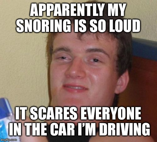 10 Guy Meme | APPARENTLY MY SNORING IS SO LOUD IT SCARES EVERYONE IN THE CAR I'M DRIVING | image tagged in memes,10 guy | made w/ Imgflip meme maker