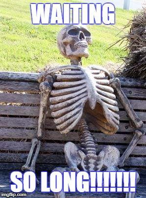 Waiting Skeleton Meme | WAITING SO LONG!!!!!!! | image tagged in memes,waiting skeleton | made w/ Imgflip meme maker