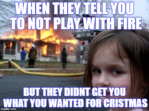 Disaster Girl Meme | WHEN THEY TELL YOU TO NOT PLAY WITH FIRE BUT THEY DIDNT GET YOU WHAT YOU WANTED FOR CRISTMAS | image tagged in memes,disaster girl | made w/ Imgflip meme maker