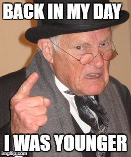 You Don't Say....... | BACK IN MY DAY I WAS YOUNGER | image tagged in memes,back in my day | made w/ Imgflip meme maker