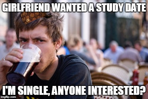 Lazy College Senior Meme | GIRLFRIEND WANTED A STUDY DATE I'M SINGLE, ANYONE INTERESTED? | image tagged in memes,lazy college senior,scumbag | made w/ Imgflip meme maker