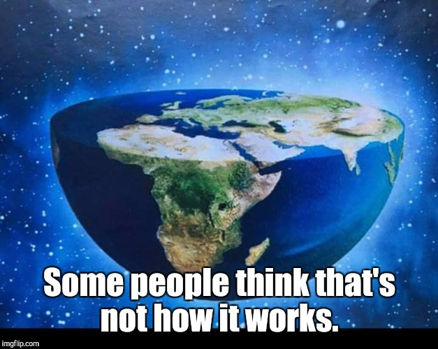 Flat Earth | Some people think that's not how it works. | image tagged in flat earth | made w/ Imgflip meme maker