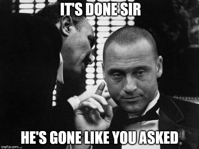 Girardi  | IT'S DONE SIR HE'S GONE LIKE YOU ASKED | image tagged in godfather | made w/ Imgflip meme maker