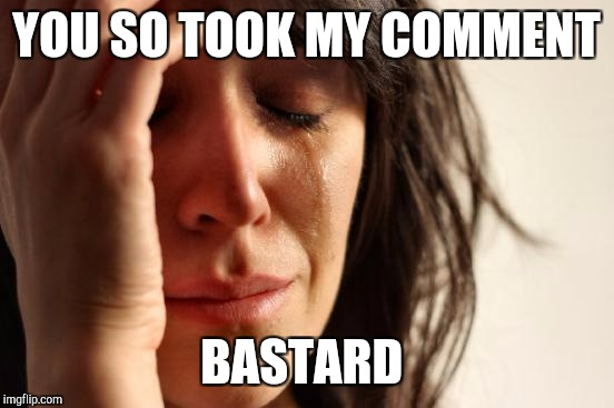First World Problems Meme | YOU SO TOOK MY COMMENT BASTARD | image tagged in memes,first world problems | made w/ Imgflip meme maker