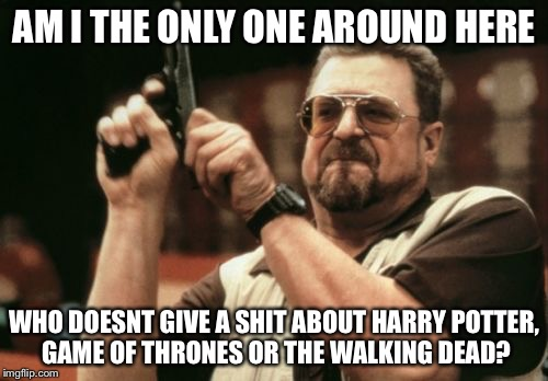 Im tired of hearing about them | AM I THE ONLY ONE AROUND HERE WHO DOESNT GIVE A SHIT ABOUT HARRY POTTER, GAME OF THRONES OR THE WALKING DEAD? | image tagged in memes,funny,funny memes,am i the only one around here | made w/ Imgflip meme maker