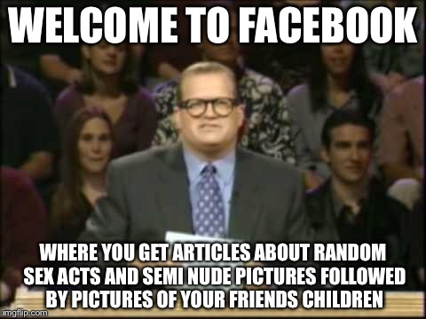 Drew Carey | WELCOME TO FACEBOOK WHERE YOU GET ARTICLES ABOUT RANDOM SEX ACTS AND SEMI NUDE PICTURES FOLLOWED BY PICTURES OF YOUR FRIENDS CHILDREN | image tagged in drew carey,memes,facebook | made w/ Imgflip meme maker