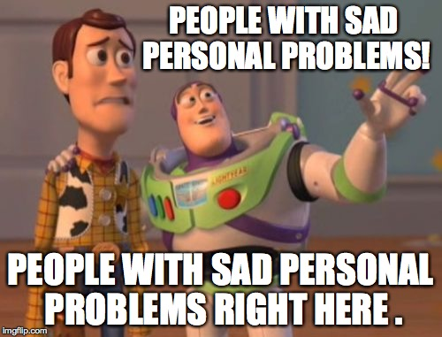 X, X Everywhere Meme | PEOPLE WITH SAD PERSONAL PROBLEMS! PEOPLE WITH SAD PERSONAL PROBLEMS RIGHT HERE . | image tagged in memes,x,x everywhere,x x everywhere | made w/ Imgflip meme maker