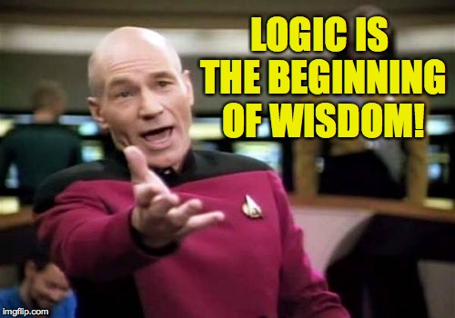 Picard Wtf Meme | LOGIC IS THE BEGINNING OF WISDOM! | image tagged in memes,picard wtf | made w/ Imgflip meme maker