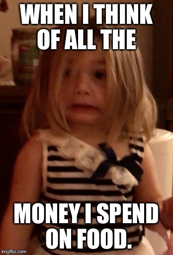 Yikes | WHEN I THINK OF ALL THE MONEY I SPEND ON FOOD. | image tagged in yikes | made w/ Imgflip meme maker