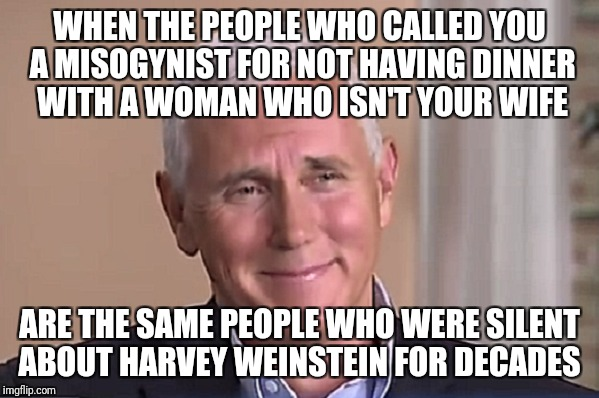 WHEN THE PEOPLE WHO CALLED YOU A MISOGYNIST FOR NOT HAVING DINNER WITH A WOMAN WHO ISN'T YOUR WIFE ARE THE SAME PEOPLE WHO WERE SILENT ABOUT | image tagged in misogyny,feminism,harvey weinstein,mike pence,liberal logic,liberals | made w/ Imgflip meme maker