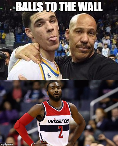 Lonzo and Lavar Ball to the Wall | BALLS TO THE WALL | image tagged in lonzo ball,lavar ball,john wall,nba,basketball | made w/ Imgflip meme maker