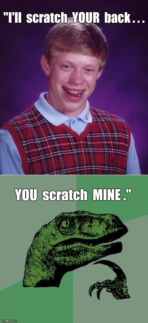 "Bad Luck Brian -- Favors | ""I'll  scratch  YOUR  back . . . YOU  scratch  MINE ."" 