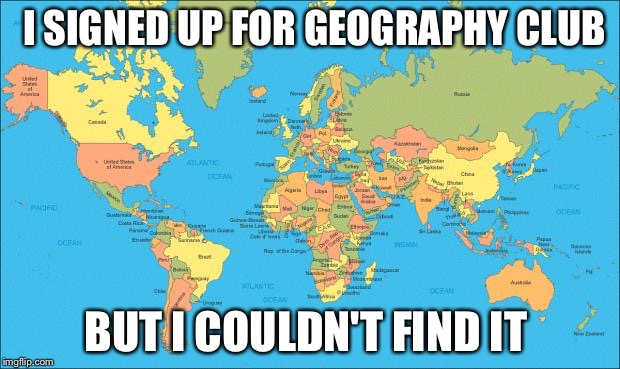 world map | I SIGNED UP FOR GEOGRAPHY CLUB BUT I COULDN'T FIND IT | image tagged in world map | made w/ Imgflip meme maker
