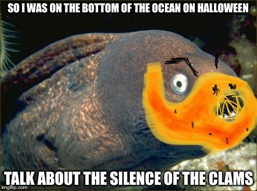 SO I WAS ON THE BOTTOM OF THE OCEAN ON HALLOWEEN TALK ABOUT THE SILENCE OF THE CLAMS | image tagged in movie week,memes,bad joke eel | made w/ Imgflip meme maker