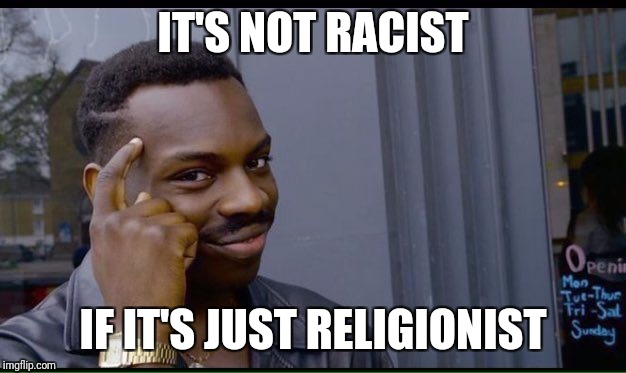 Roll Safe Think About It Meme | IT'S NOT RACIST IF IT'S JUST RELIGIONIST | image tagged in thinking black guy | made w/ Imgflip meme maker