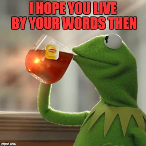 But Thats None Of My Business Meme | I HOPE YOU LIVE BY YOUR WORDS THEN | image tagged in memes,but thats none of my business,kermit the frog | made w/ Imgflip meme maker