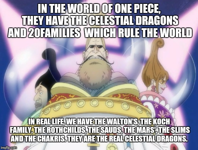 One piece in real life  |  IN THE WORLD OF ONE PIECE, THEY HAVE THE CELESTIAL DRAGONS AND 20FAMILIES  WHICH RULE THE WORLD; IN REAL LIFE, WE HAVE THE WALTON'S, THE KOCH FAMILY, THE ROTHCHILDS, THE SAUDS, THE MARS', THE SLIMS AND THE CHAKRIS. THEY ARE THE REAL CELESTIAL DRAGONS. | image tagged in one piece in real life | made w/ Imgflip meme maker