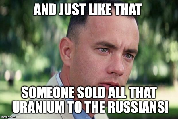 Forrest gump | AND JUST LIKE THAT SOMEONE SOLD ALL THAT URANIUM TO THE RUSSIANS! | image tagged in forrest gump | made w/ Imgflip meme maker