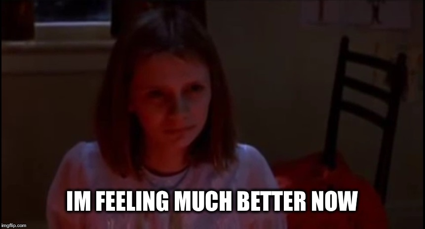 IM FEELING MUCH BETTER NOW | image tagged in sixth sense throw up ghost girl | made w/ Imgflip meme maker